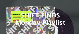 SHIFT FINDS Monday Playlist
